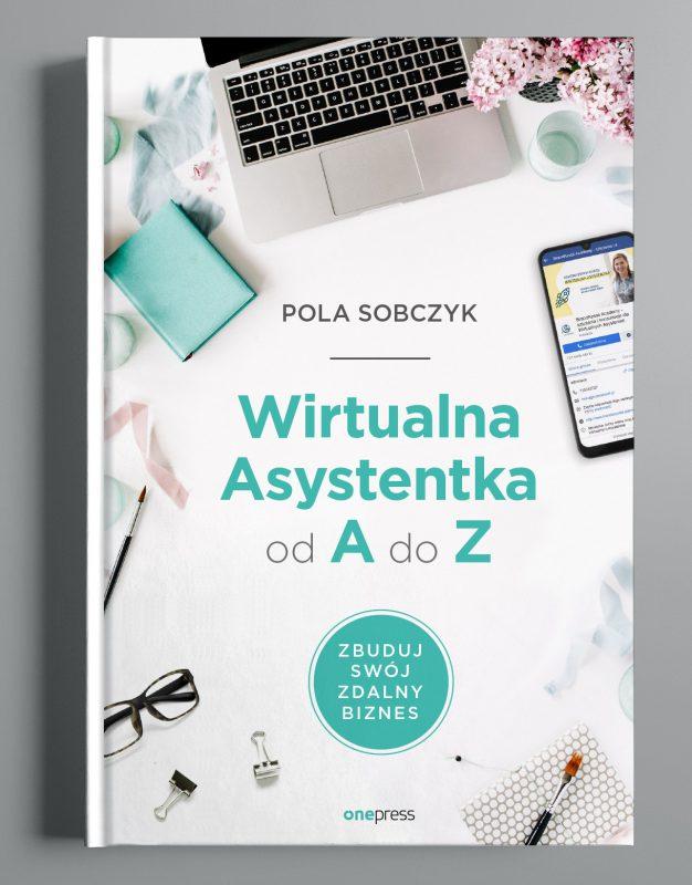 Okładka do książki: Wirtualna Asystentka od A do Z. Zbuduj swój zdalny biznes. Autor: Pola Sobczyk. G.W. Helion S.A.